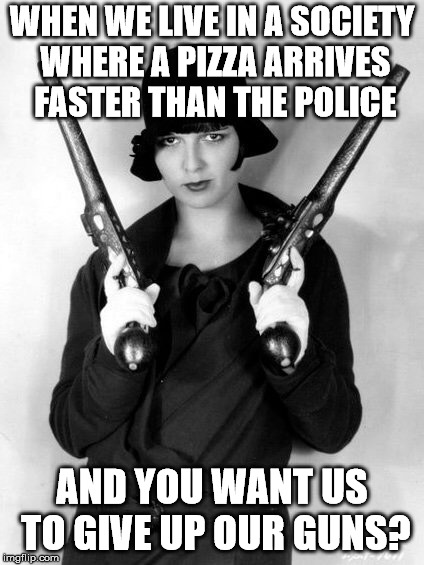 WHEN WE LIVE IN A SOCIETY WHERE A PIZZA ARRIVES FASTER THAN THE POLICE AND YOU WANT US TO GIVE UP OUR GUNS? | image tagged in gun control | made w/ Imgflip meme maker