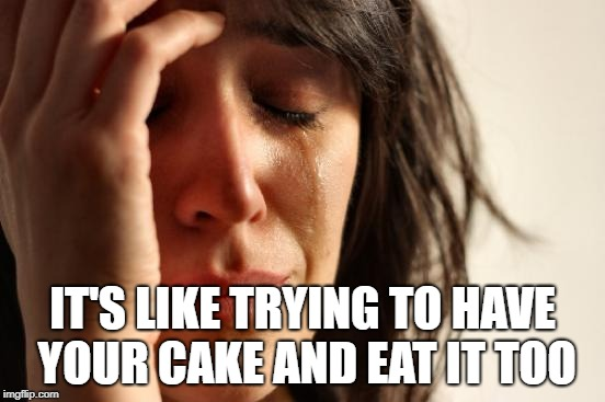 First World Problems Meme | IT'S LIKE TRYING TO HAVE YOUR CAKE AND EAT IT TOO | image tagged in memes,first world problems | made w/ Imgflip meme maker