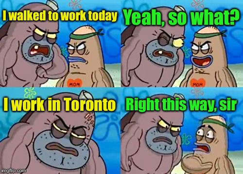How Tough Are You Meme | I walked to work today Yeah, so what? I work in Toronto Right this way, sir | image tagged in memes,how tough are you | made w/ Imgflip meme maker