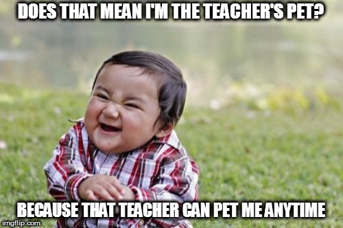 Evil Toddler Meme | DOES THAT MEAN I'M THE TEACHER'S PET? BECAUSE THAT TEACHER CAN PET ME ANYTIME | image tagged in memes,evil toddler | made w/ Imgflip meme maker