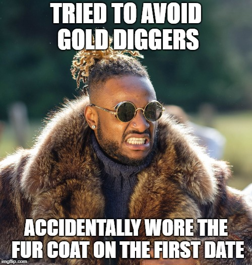 TRIED TO AVOID GOLD DIGGERS ACCIDENTALLY WORE THE FUR COAT ON THE FIRST DATE | image tagged in upset baller | made w/ Imgflip meme maker