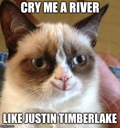 grumpy smile | CRY ME A RIVER LIKE JUSTIN TIMBERLAKE | image tagged in grumpy smile | made w/ Imgflip meme maker