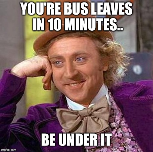 Creepy Condescending Wonka Meme | YOU'RE BUS LEAVES IN 10 MINUTES.. BE UNDER IT | image tagged in memes,creepy condescending wonka | made w/ Imgflip meme maker
