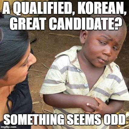 Third World Skeptical Kid Meme | A QUALIFIED, KOREAN, GREAT CANDIDATE? SOMETHING SEEMS ODD | image tagged in memes,third world skeptical kid | made w/ Imgflip meme maker