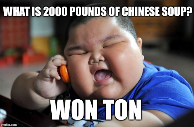 What is 2000 pounds of Chinese soup? | WHAT IS 2000 POUNDS OF CHINESE SOUP? WON TON | image tagged in fat chinese kid,soup | made w/ Imgflip meme maker