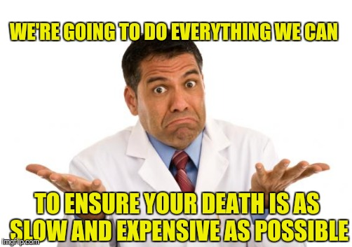 Doctor | WE'RE GOING TO DO EVERYTHING WE CAN TO ENSURE YOUR DEATH IS AS SLOW AND EXPENSIVE AS POSSIBLE | image tagged in confused doctor,doctor | made w/ Imgflip meme maker