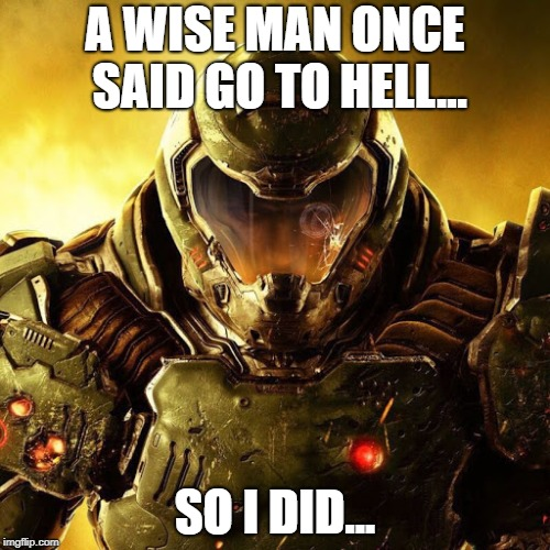 Doomguy | A WISE MAN ONCE SAID GO TO HELL... SO I DID... | image tagged in doomguy | made w/ Imgflip meme maker