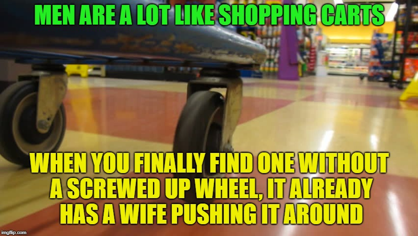 Hey ladies, ever notice this? | MEN ARE A LOT LIKE SHOPPING CARTS WHEN YOU FINALLY FIND ONE WITHOUT A SCREWED UP WHEEL, IT ALREADY HAS A WIFE PUSHING IT AROUND | image tagged in memes,funny,men,dating | made w/ Imgflip meme maker