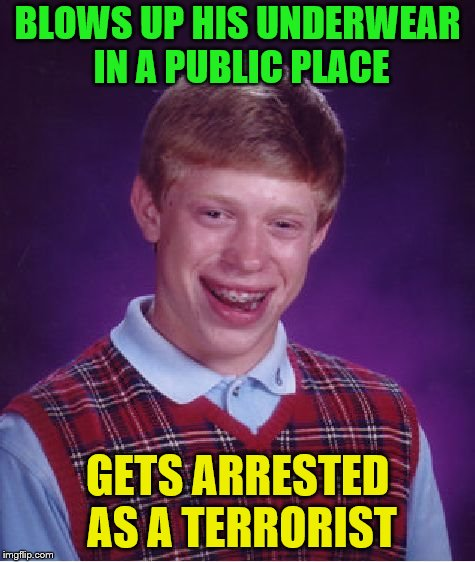 Bad Luck Brian Meme | BLOWS UP HIS UNDERWEAR IN A PUBLIC PLACE GETS ARRESTED AS A TERRORIST | image tagged in memes,bad luck brian | made w/ Imgflip meme maker