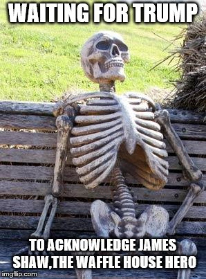 Waiting Skeleton Meme | WAITING FOR TRUMP TO ACKNOWLEDGE JAMES SHAW,THE WAFFLE HOUSE HERO | image tagged in memes,waiting skeleton | made w/ Imgflip meme maker