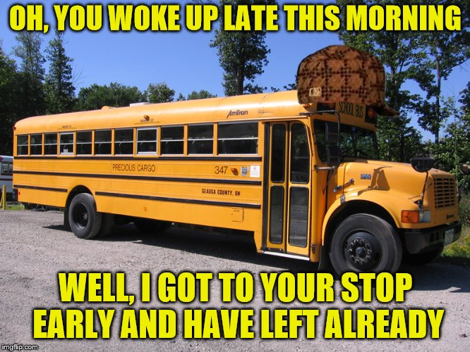 Happy School Bus Drivers' Day, April 24, 2018 | OH, YOU WOKE UP LATE THIS MORNING WELL, I GOT TO YOUR STOP EARLY AND HAVE LEFT ALREADY | image tagged in school bus,scumbag,memes,late,early | made w/ Imgflip meme maker