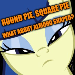 ROUND PIE, SQUARE PIE WHAT ABOUT ALMOND SHAPED? | made w/ Imgflip meme maker
