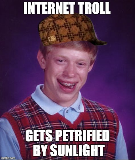 When you have to leave your mother's basement... | INTERNET TROLL GETS PETRIFIED BY SUNLIGHT | image tagged in memes,bad luck brian,scumbag,troll | made w/ Imgflip meme maker