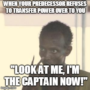 "Look At Me Meme | WHEN YOUR PREDECESSOR REFUSES TO TRANSFER POWER OVER TO YOU ""LOOK AT ME, I'M THE CAPTAIN NOW!"" 