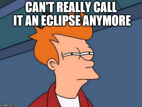 Futurama Fry Meme | CAN'T REALLY CALL IT AN ECLIPSE ANYMORE | image tagged in memes,futurama fry | made w/ Imgflip meme maker