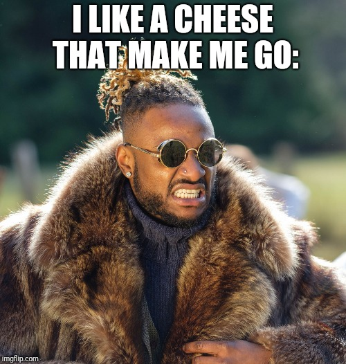I LIKE A CHEESE THAT MAKE ME GO: | image tagged in upset baller | made w/ Imgflip meme maker