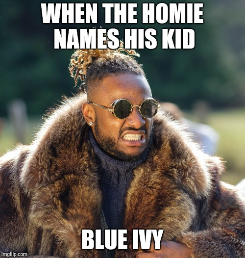 WHEN THE HOMIE NAMES HIS KID BLUE IVY | image tagged in upset baller | made w/ Imgflip meme maker