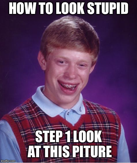 Bad Luck Brian |  HOW TO LOOK STUPID; STEP 1 LOOK AT THIS PITURE | image tagged in memes,bad luck brian | made w/ Imgflip meme maker