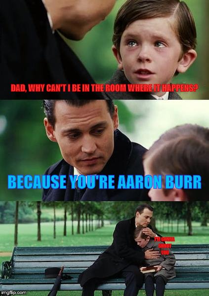 He he, what happens when I listen to 'In The Room Where It Happens' | DAD, WHY CAN'T I BE IN THE ROOM WHERE IT HAPPENS? BECAUSE YOU'RE AARON BURR I'M GONNA SHOOT YOU | image tagged in memes,finding neverland | made w/ Imgflip meme maker