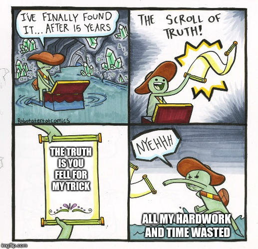 The Scroll Of Truth Meme | THE TRUTH IS YOU FELL FOR MY TRICK ALL MY HARDWORK AND TIME WASTED | image tagged in memes,the scroll of truth | made w/ Imgflip meme maker