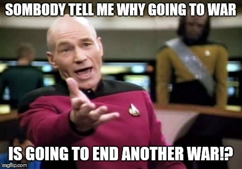 Picard Wtf Meme | SOMBODY TELL ME WHY GOING TO WAR IS GOING TO END ANOTHER WAR!? | image tagged in memes,picard wtf | made w/ Imgflip meme maker