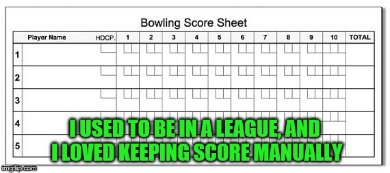 I USED TO BE IN A LEAGUE, AND I LOVED KEEPING SCORE MANUALLY | made w/ Imgflip meme maker