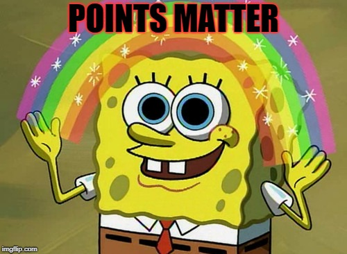 I keep telling myself.... | POINTS MATTER | image tagged in imgflip points,imagination spongebob | made w/ Imgflip meme maker