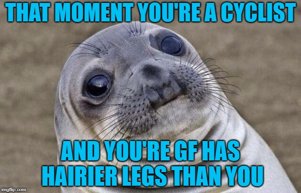 Awkward Moment Sealion Meme | THAT MOMENT YOU'RE A CYCLIST AND YOU'RE GF HAS HAIRIER LEGS THAN YOU | image tagged in memes,awkward moment sealion | made w/ Imgflip meme maker