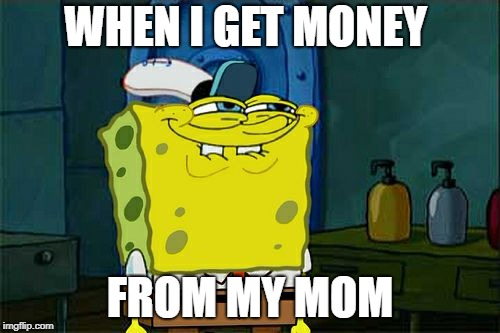 Dont You Squidward Meme | WHEN I GET MONEY FROM MY MOM | image tagged in memes,dont you squidward | made w/ Imgflip meme maker
