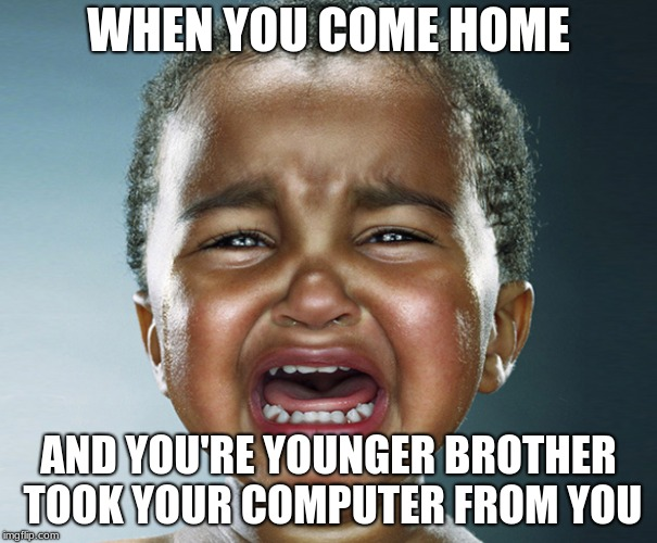 WHEN YOU COME HOME AND YOU'RE YOUNGER BROTHER TOOK YOUR COMPUTER FROM YOU | image tagged in niba | made w/ Imgflip meme maker