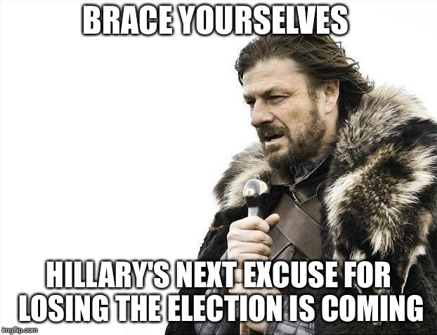 Brace Yourselves X is Coming Meme | BRACE YOURSELVES HILLARY'S NEXT EXCUSE FOR LOSING THE ELECTION IS COMING | image tagged in memes,brace yourselves x is coming | made w/ Imgflip meme maker