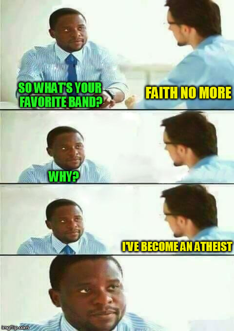 SO WHAT'S YOUR FAVORITE BAND? I'VE BECOME AN ATHEIST FAITH NO MORE WHY? | made w/ Imgflip meme maker