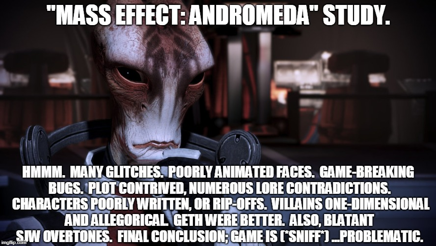 "Game Review, Mordin-style. | ""MASS EFFECT: ANDROMEDA"" STUDY. HMMM.  MANY GLITCHES.  POORLY ANIMATED FACES.  GAME-BREAKING BUGS.  PLOT CONTRIVED, NUMEROUS LORE CONTRADICT 