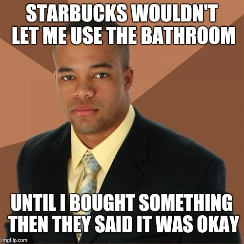 Successful Black Man Meme | STARBUCKS WOULDN'T LET ME USE THE BATHROOM UNTIL I BOUGHT SOMETHING THEN THEY SAID IT WAS OKAY | image tagged in memes,successful black man | made w/ Imgflip meme maker