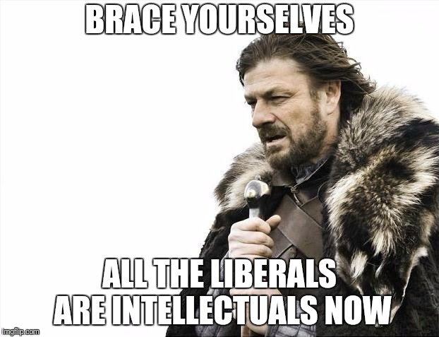 Brace Yourselves X is Coming | BRACE YOURSELVES ALL THE LIBERALS ARE INTELLECTUALS NOW | image tagged in memes,brace yourselves x is coming,bill maher | made w/ Imgflip meme maker