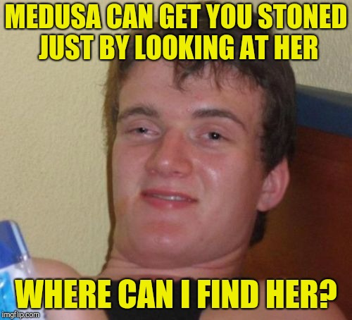 10 Guy | MEDUSA CAN GET YOU STONED JUST BY LOOKING AT HER WHERE CAN I FIND HER? | image tagged in memes,10 guy,stoned,medusa,greek mythology,powermetalhead | made w/ Imgflip meme maker