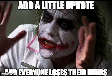 Memes, Upvotes, and Everyone Losing Their Minds | ADD A LITTLE UPVOTE AND EVERYONE LOSES THEIR MINDS | image tagged in and everybody loses their minds,joker,everyone loses their minds,the dark knight,memes,upvotes | made w/ Imgflip meme maker