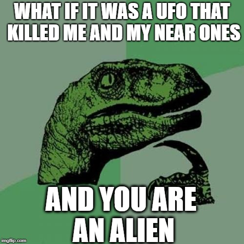 Philosoraptor Meme | WHAT IF IT WAS A UFO THAT KILLED ME AND MY NEAR ONES AND YOU ARE AN ALIEN | image tagged in memes,philosoraptor | made w/ Imgflip meme maker