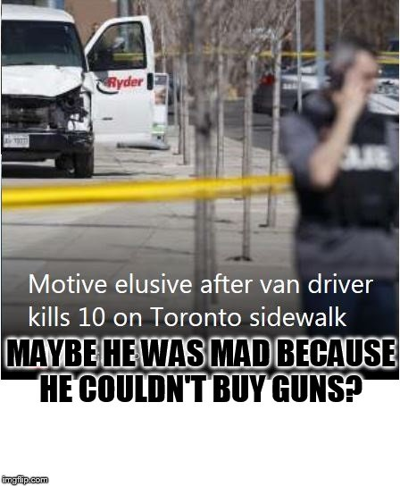 liberal logic:  BAN VANS! | MAYBE HE WAS MAD BECAUSE HE COULDN'T BUY GUNS? | image tagged in guns,gun rights,logic | made w/ Imgflip meme maker