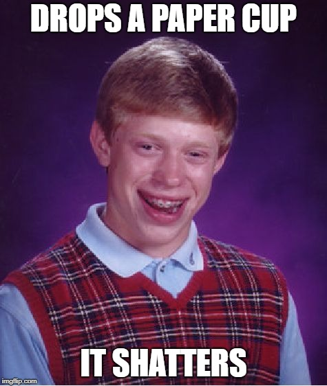 Bad Luck Brian Meme | DROPS A PAPER CUP IT SHATTERS | image tagged in memes,bad luck brian | made w/ Imgflip meme maker