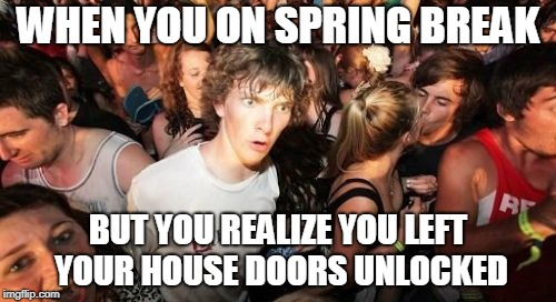 Sudden Clarity Clarence Meme | WHEN YOU ON SPRING BREAK BUT YOU REALIZE YOU LEFT YOUR HOUSE DOORS UNLOCKED | image tagged in memes,sudden clarity clarence | made w/ Imgflip meme maker