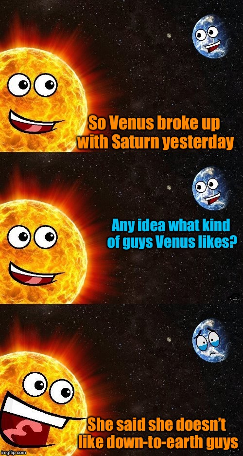 Earth day! Meme template kindly provided by DashHopes! | So Venus broke up with Saturn yesterday Any idea what kind of guys Venus likes? She said she doesn't like down-to-earth guys | image tagged in memes,earth day,earth,sun,venus,jupiter | made w/ Imgflip meme maker
