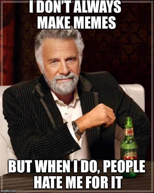 The Most Interesting Man In The World Meme | I DON'T ALWAYS MAKE MEMES BUT WHEN I DO, PEOPLE HATE ME FOR IT | image tagged in memes,the most interesting man in the world | made w/ Imgflip meme maker