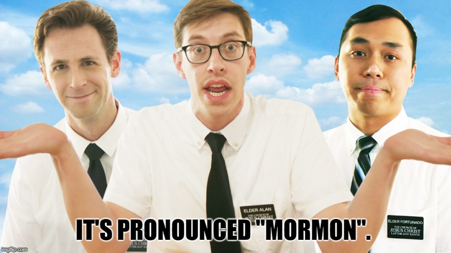 "Mormon | IT'S PRONOUNCED ""MORMON"". 