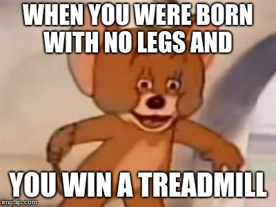R.I.P jerry | WHEN YOU WERE BORN WITH NO LEGS AND YOU WIN A TREADMILL | image tagged in dank jerry | made w/ Imgflip meme maker
