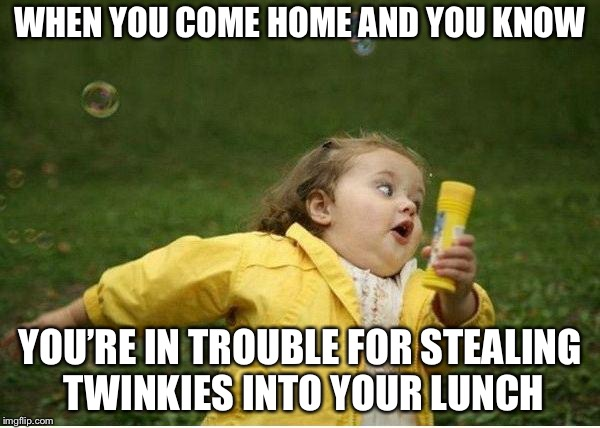 Chubby Bubbles Girl | WHEN YOU COME HOME AND YOU KNOW YOU'RE IN TROUBLE FOR STEALING TWINKIES INTO YOUR LUNCH | image tagged in memes,chubby bubbles girl | made w/ Imgflip meme maker