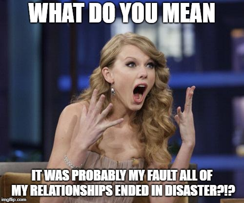 Taylor Swift | WHAT DO YOU MEAN IT WAS PROBABLY MY FAULT ALL OF MY RELATIONSHIPS ENDED IN DISASTER?!? | image tagged in taylor swift | made w/ Imgflip meme maker