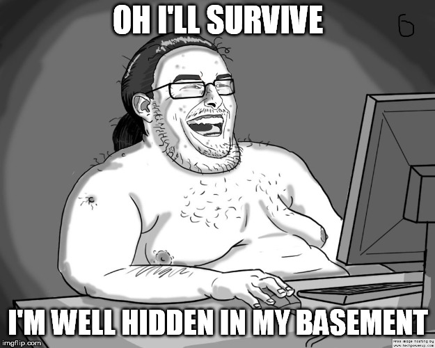 OH I'LL SURVIVE I'M WELL HIDDEN IN MY BASEMENT | made w/ Imgflip meme maker