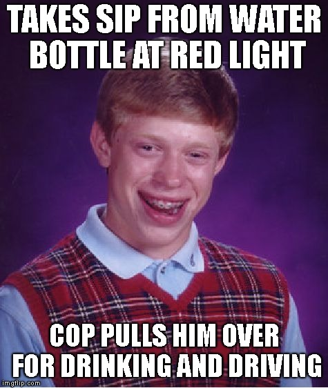 Bad Luck Brian Meme | TAKES SIP FROM WATER BOTTLE AT RED LIGHT COP PULLS HIM OVER FOR DRINKING AND DRIVING | image tagged in memes,bad luck brian | made w/ Imgflip meme maker
