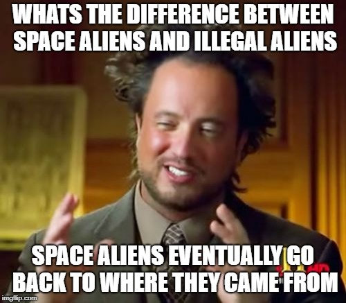 Ancient Aliens | WHATS THE DIFFERENCE BETWEEN SPACE ALIENS AND ILLEGAL ALIENS SPACE ALIENS EVENTUALLY GO BACK TO WHERE THEY CAME FROM | image tagged in memes,ancient aliens | made w/ Imgflip meme maker